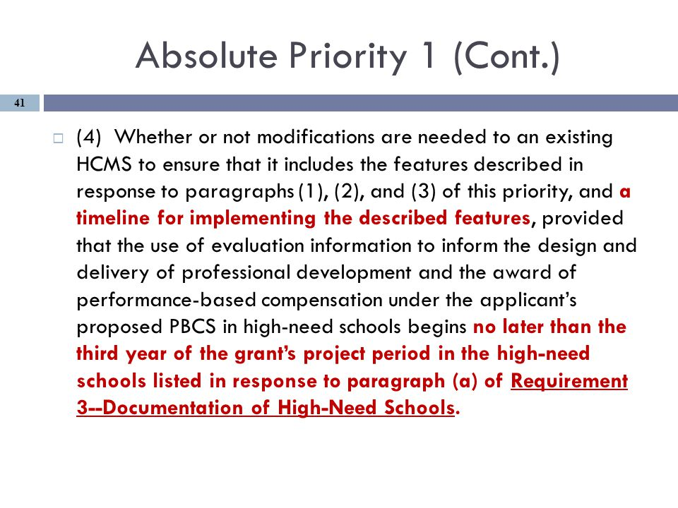 Absolute Priority 1 (Cont.)  (4) Whether or not modifications are needed to an existing HCMS to ensure that it includes the features described in response to paragraphs (1), (2), and (3) of this priority, and a timeline for implementing the described features, provided that the use of evaluation information to inform the design and delivery of professional development and the award of performance-based compensation under the applicant's proposed PBCS in high-need schools begins no later than the third year of the grant's project period in the high-need schools listed in response to paragraph (a) of Requirement 3--Documentation of High-Need Schools.