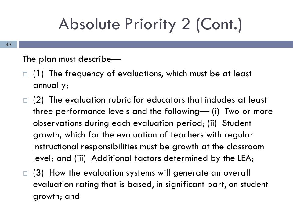 Absolute Priority 2 (Cont.) The plan must describe—  (1) The frequency of evaluations, which must be at least annually;  (2) The evaluation rubric for educators that includes at least three performance levels and the following— (i) Two or more observations during each evaluation period; (ii) Student growth, which for the evaluation of teachers with regular instructional responsibilities must be growth at the classroom level; and (iii) Additional factors determined by the LEA;  (3) How the evaluation systems will generate an overall evaluation rating that is based, in significant part, on student growth; and 43