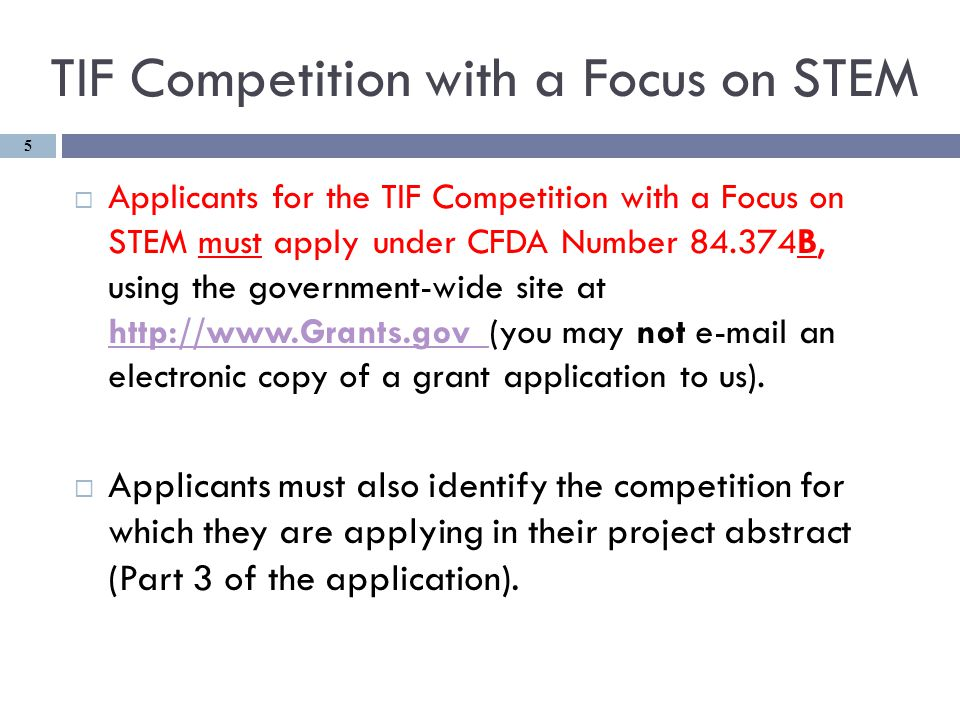 TIF Competition with a Focus on STEM  Applicants for the TIF Competition with a Focus on STEM must apply under CFDA Number 84.374B, using the government-wide site at http://www.Grants.gov (you may not e-mail an electronic copy of a grant application to us).