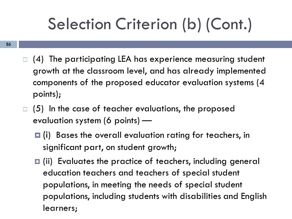 Selection Criterion (b) (Cont.)  (4) The participating LEA has experience measuring student growth at the classroom level, and has already implemented components of the proposed educator evaluation systems (4 points);  (5) In the case of teacher evaluations, the proposed evaluation system (6 points) —  (i ) Bases the overall evaluation rating for teachers, in significant part, on student growth;  (ii) Evaluates the practice of teachers, including general education teachers and teachers of special student populations, in meeting the needs of special student populations, including students with disabilities and English learners; 86