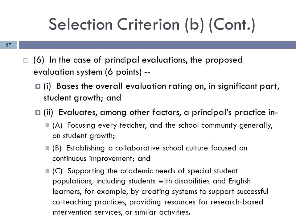 Selection Criterion (b) (Cont.)  (6) In the case of principal evaluations, the proposed evaluation system (6 points) --  (i) Bases the overall evaluation rating on, in significant part, student growth; and  (ii) Evaluates, among other factors, a principal's practice in- (A) Focusing every teacher, and the school community generally, on student growth; (B) Establishing a collaborative school culture focused on continuous improvement; and (C) Supporting the academic needs of special student populations, including students with disabilities and English learners, for example, by creating systems to support successful co-teaching practices, providing resources for research-based intervention services, or similar activities.