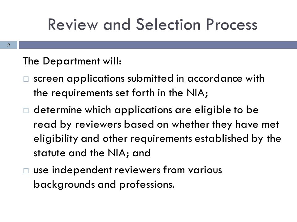 Review and Selection Process The Department will:  screen applications submitted in accordance with the requirements set forth in the NIA;  determine which applications are eligible to be read by reviewers based on whether they have met eligibility and other requirements established by the statute and the NIA; and  use independent reviewers from various backgrounds and professions.