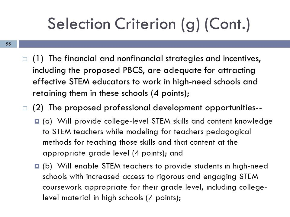 Selection Criterion (g) (Cont.)  (1) The financial and nonfinancial strategies and incentives, including the proposed PBCS, are adequate for attracting effective STEM educators to work in high-need schools and retaining them in these schools (4 points);  (2) The proposed professional development opportunities--  (a) Will provide college-level STEM skills and content knowledge to STEM teachers while modeling for teachers pedagogical methods for teaching those skills and that content at the appropriate grade level (4 points); and  (b) Will enable STEM teachers to provide students in high-need schools with increased access to rigorous and engaging STEM coursework appropriate for their grade level, including college- level material in high schools (7 points); 96