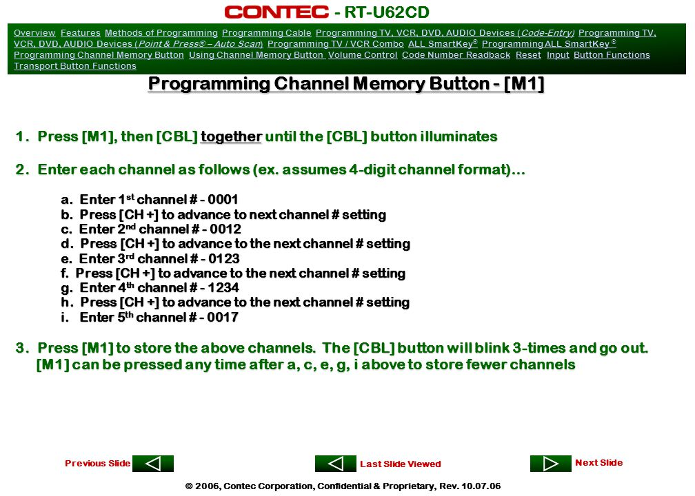 OverviewOverview Features Methods of Programming Programming Cable Programming TV, VCR, DVD, AUDIO Devices (Code-Entry) Programming TV, VCR, DVD, AUDIO Devices (Point & Press® – Auto Scan) Programming TV / VCR Combo ALL SmartKey ® Programming ALL SmartKey ® Programming Channel Memory Button Using Channel Memory Button Volume Control Code Number Readback Reset Input Button Functions Transport Button FunctionsFeaturesMethods of ProgrammingProgramming CableProgramming TV, VCR, DVD, AUDIO Devices (Code-Entry)Programming TV, VCR, DVD, AUDIO Devices (Point & Press® – Auto Scan)Programming TV / VCR ComboALL SmartKey ®Programming ALL SmartKey ® Programming Channel Memory ButtonUsing Channel Memory Button Volume ControlCode Number ReadbackResetInputButton Functions Transport Button Functions Previous Slide Next Slide Last Slide Viewed - RT-U62CD © 2006, Contec Corporation, Confidential & Proprietary, Rev.
