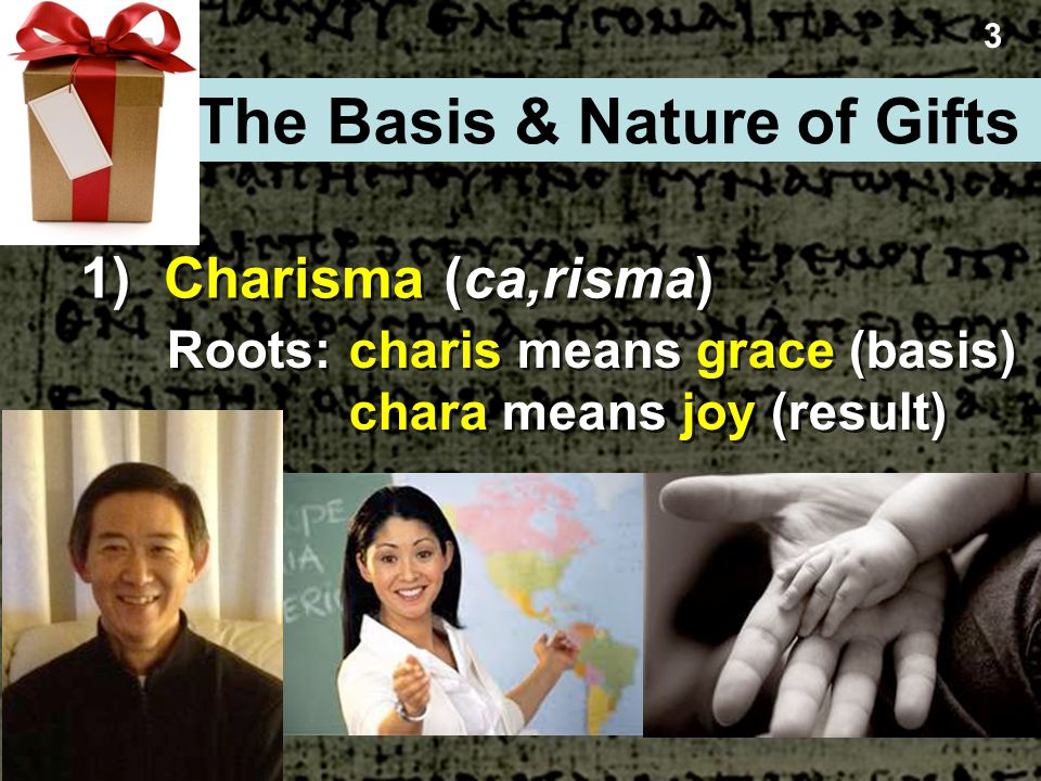 1) Charisma (ca,risma) 3 The Basis & Nature of Gifts Roots:charis means grace (basis) chara means joy (result)