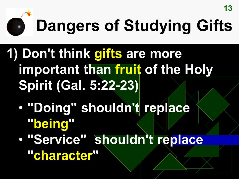 13 Dangers of Studying Gifts 1) Don t think gifts are more important than fruit of the Holy Spirit (Gal.