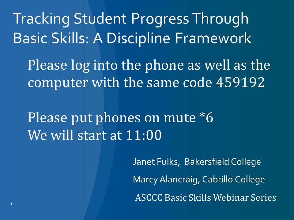 Tracking Student Progress Through Basic Skills: A Discipline Framework Janet Fulks, Bakersfield College Marcy Alancraig, Cabrillo College ASCCC Basic Skills Webinar Series 1 Please log into the phone as well as the computer with the same code 459192 Please put phones on mute *6 We will start at 11:00