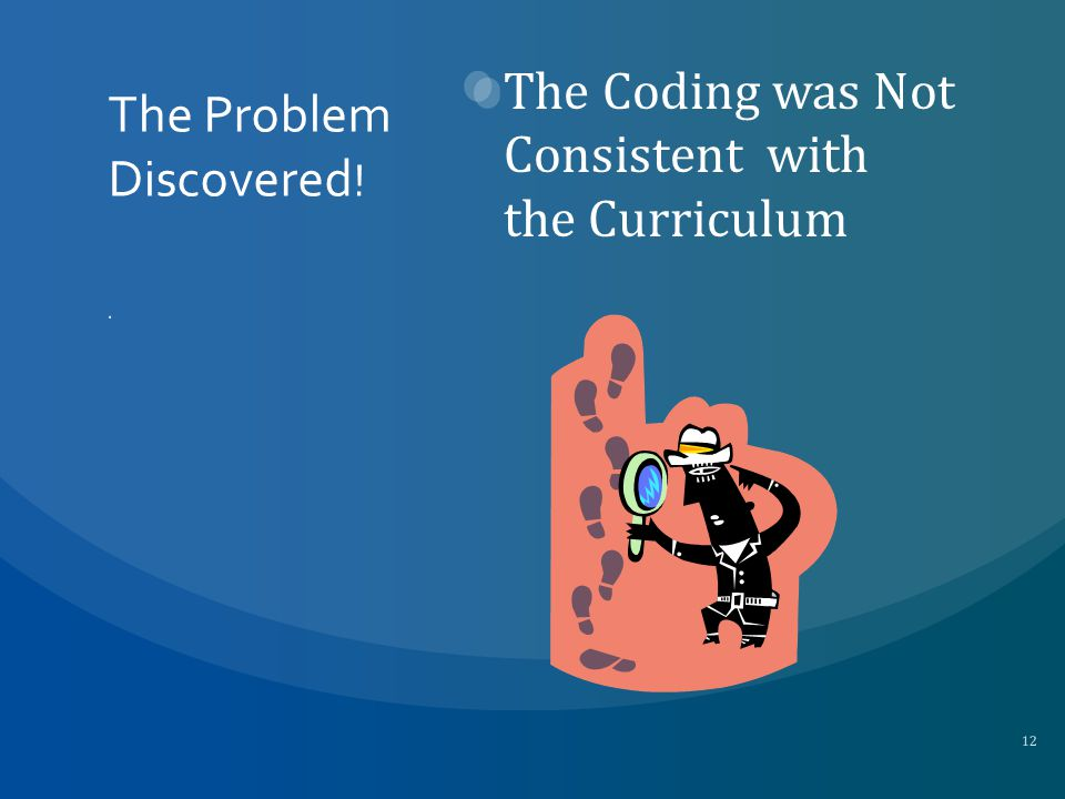 The Problem Discovered ! The Coding was Not Consistent with the Curriculum 12