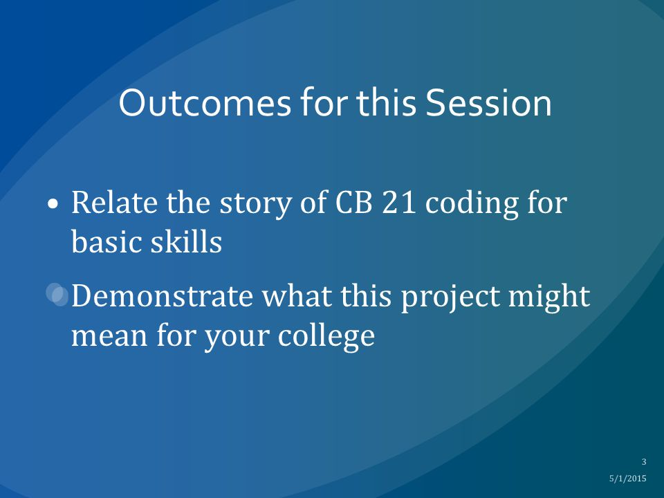 Outcomes for this Session Relate the story of CB 21 coding for basic skills Demonstrate what this project might mean for your college 5/1/2015 3