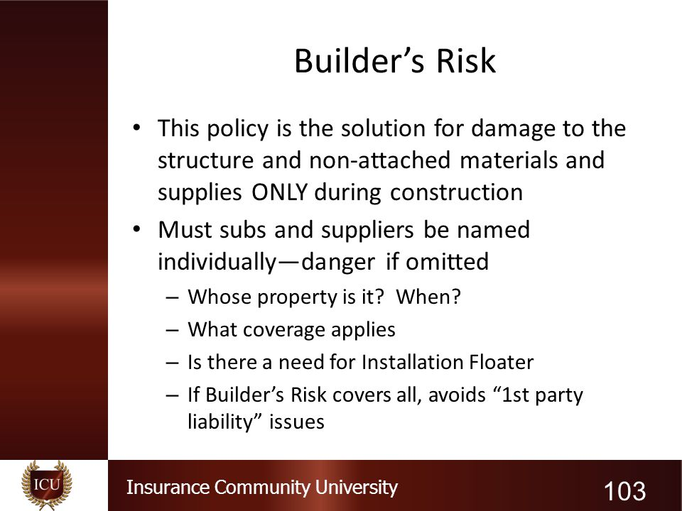 Insurance Community University Builder's Risk This policy is the solution for damage to the structure and non-attached materials and supplies ONLY dur