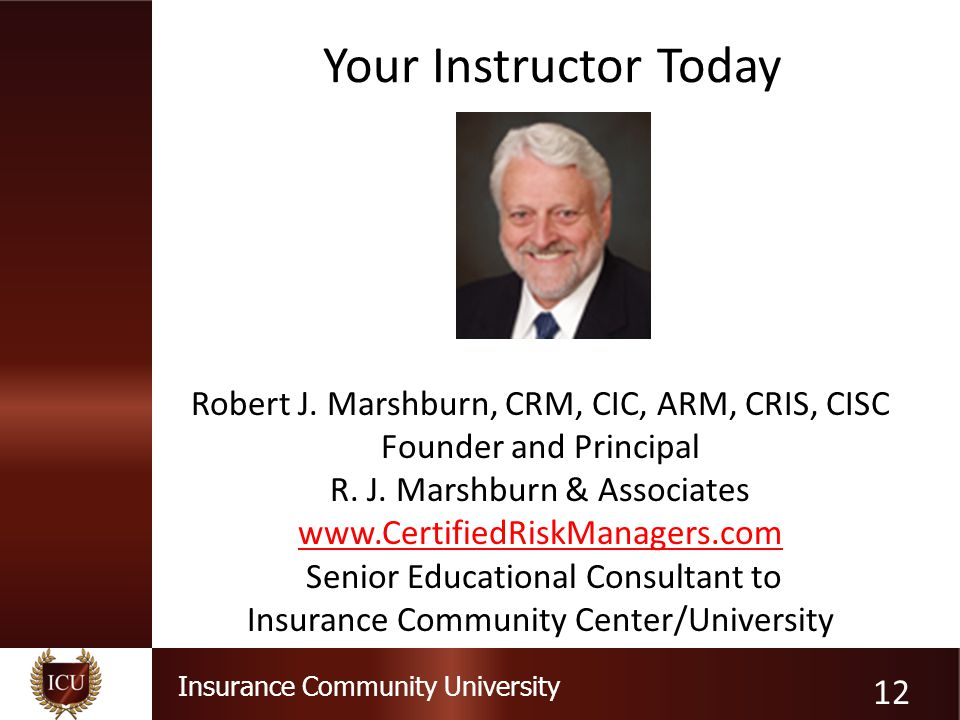 Insurance Community University Your Instructor Today Robert J. Marshburn, CRM, CIC, ARM, CRIS, CISC Founder and Principal R. J. Marshburn & Associates