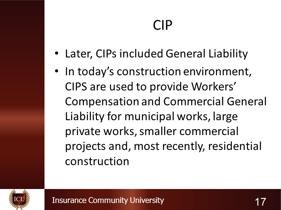 Insurance Community University CIP Later, CIPs included General Liability In today's construction environment, CIPS are used to provide Workers' Compe