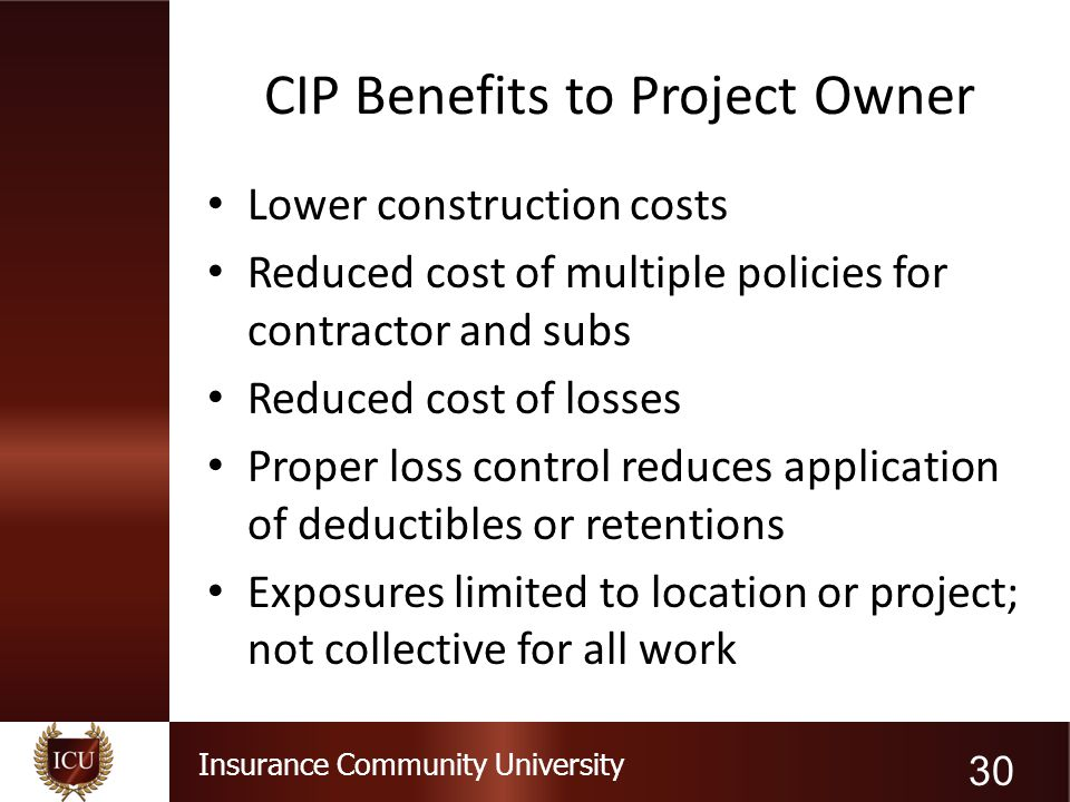 Insurance Community University CIP Benefits to Project Owner Lower construction costs Reduced cost of multiple policies for contractor and subs Reduce