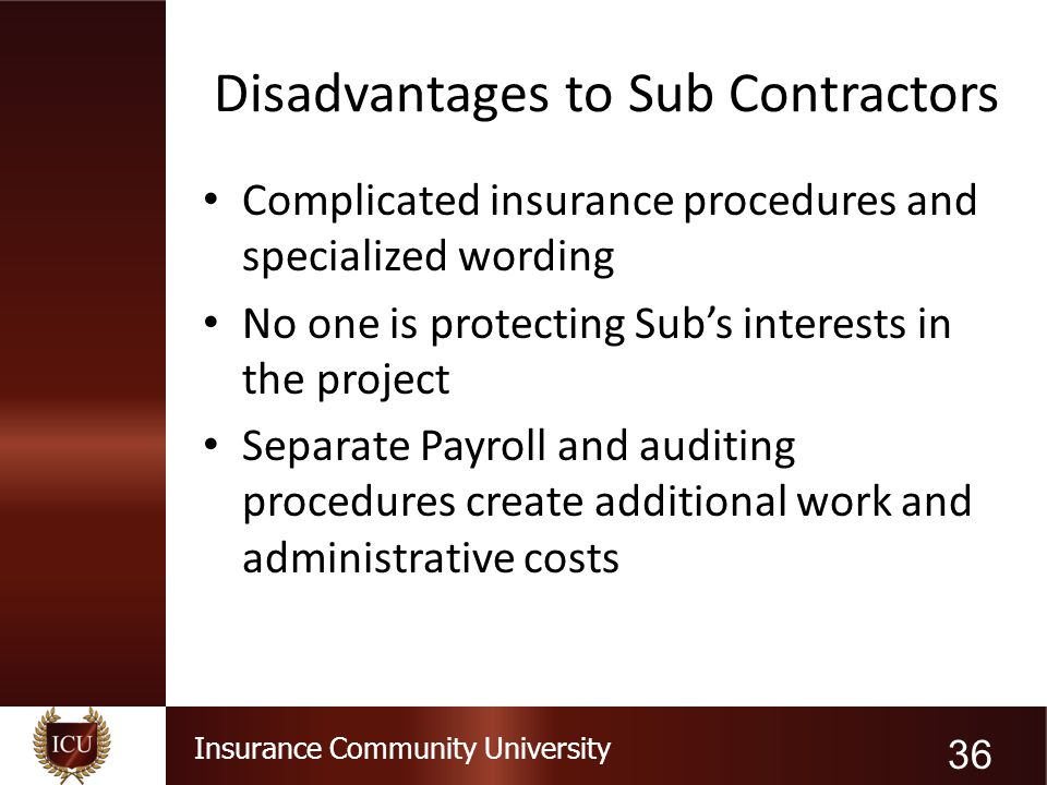 Insurance Community University Disadvantages to Sub Contractors Complicated insurance procedures and specialized wording No one is protecting Sub's in