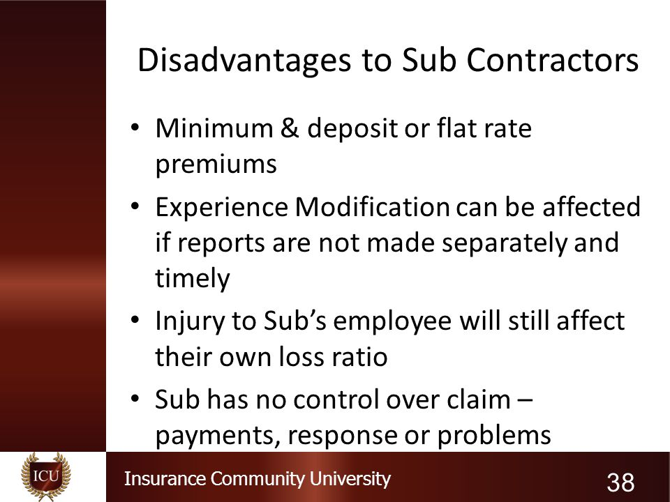 Insurance Community University Disadvantages to Sub Contractors Minimum & deposit or flat rate premiums Experience Modification can be affected if rep