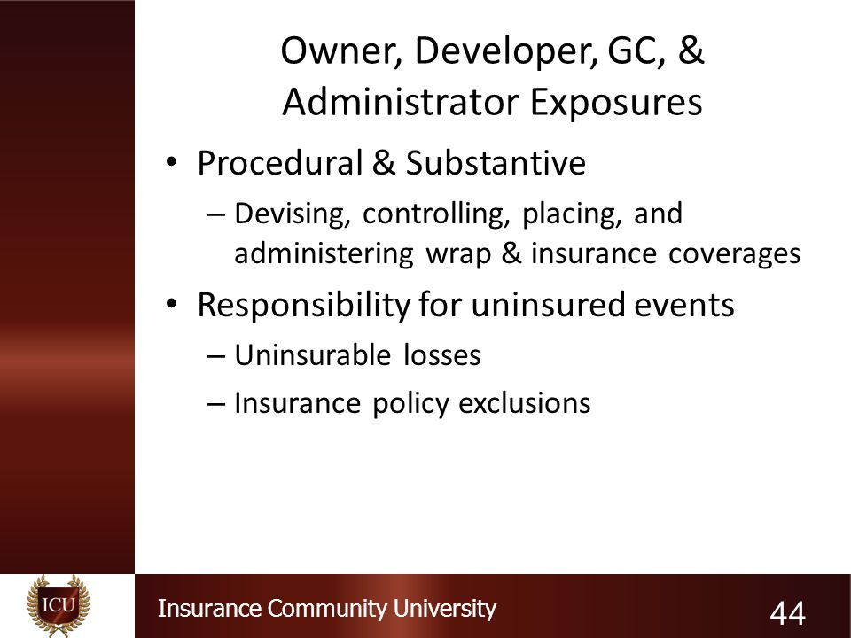 Insurance Community University Owner, Developer, GC, & Administrator Exposures Procedural & Substantive – Devising, controlling, placing, and administ