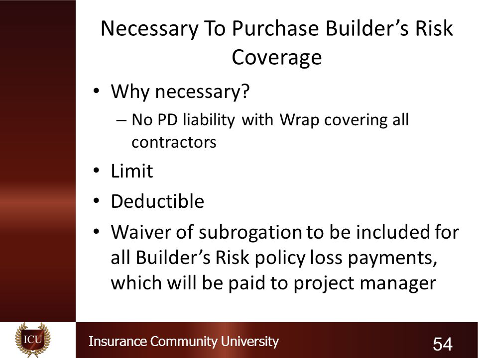Insurance Community University Necessary To Purchase Builder's Risk Coverage Why necessary? – No PD liability with Wrap covering all contractors Limit