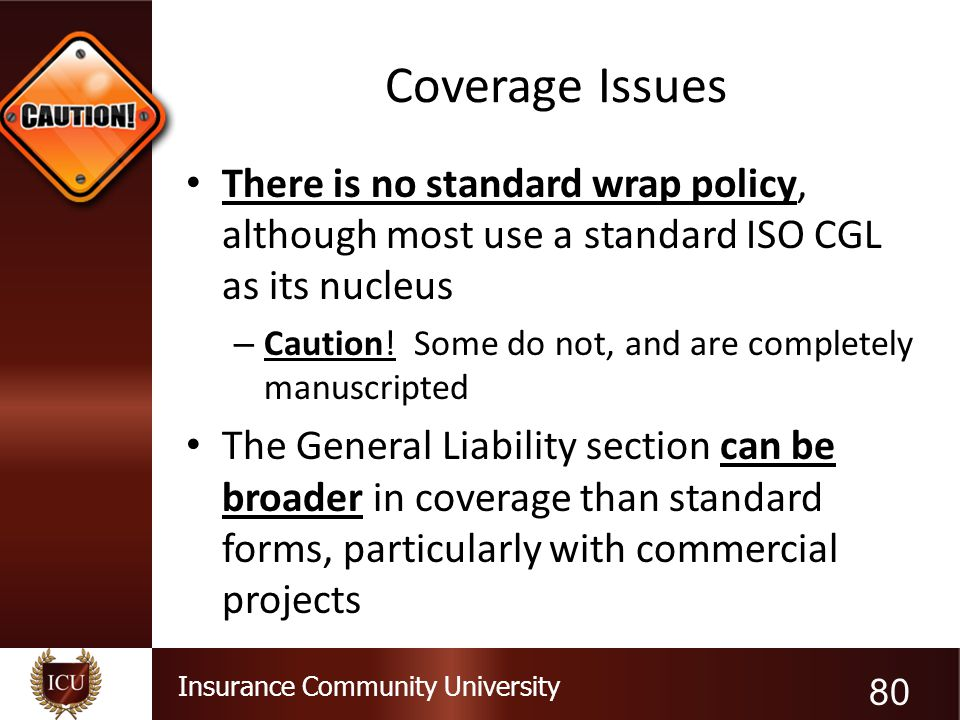 Insurance Community University Coverage Issues There is no standard wrap policy, although most use a standard ISO CGL as its nucleus – Caution! Some d