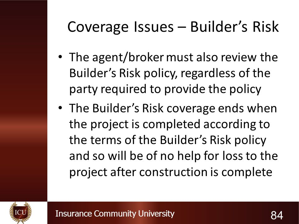 Insurance Community University Coverage Issues – Builder's Risk The agent/broker must also review the Builder's Risk policy, regardless of the party r