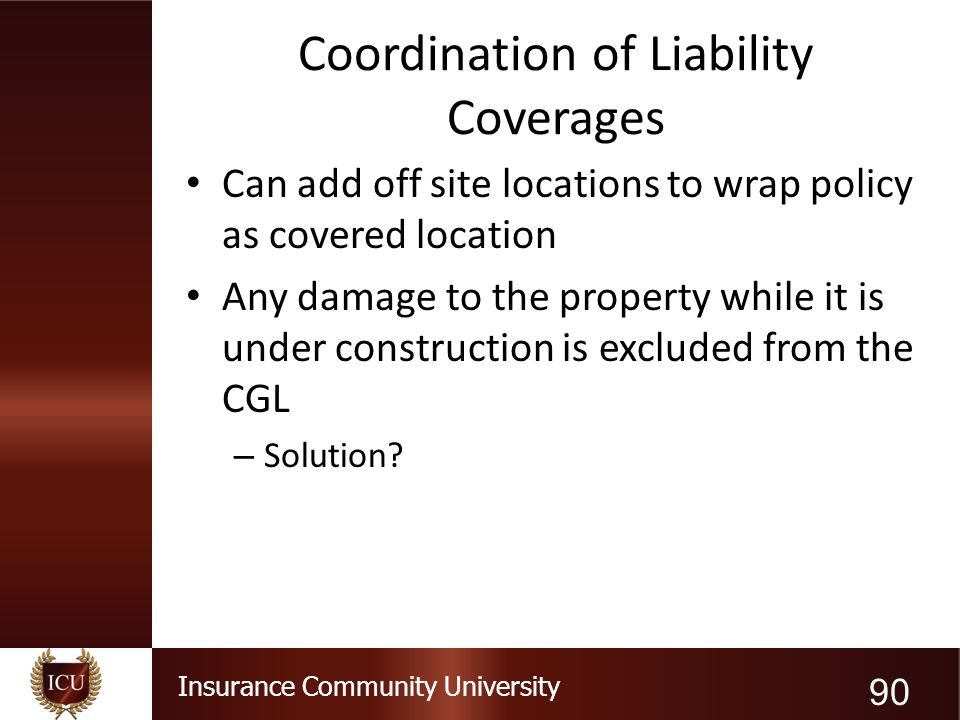 Insurance Community University Coordination of Liability Coverages Can add off site locations to wrap policy as covered location Any damage to the pro