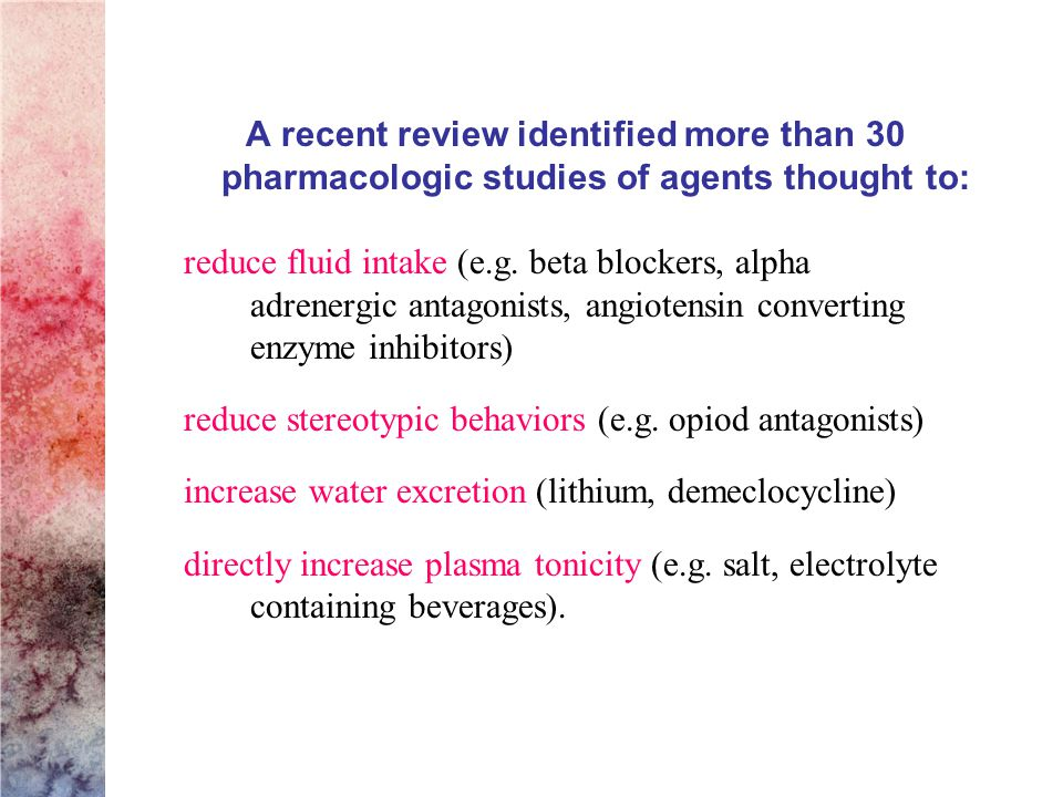 A recent review identified more than 30 pharmacologic studies of agents thought to: reduce fluid intake (e.g.