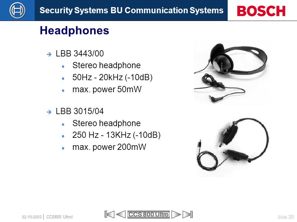 Security Systems BU Communication Systems Slide 30 CCS 800 Ultro CCS800 Ultrol 02-10-2003  LBB 3443/00 Stereo headphone 50Hz - 20kHz (-10dB) max. pow