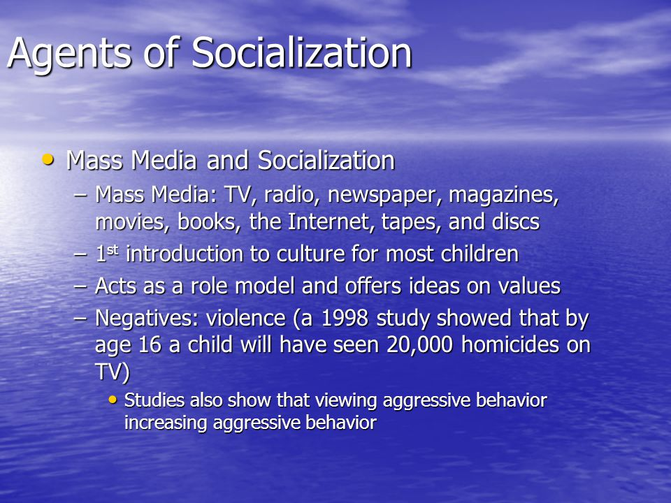 Agents of Socialization Mass Media and Socialization Mass Media and Socialization –Mass Media: TV, radio, newspaper, magazines, movies, books, the Internet, tapes, and discs –1 st introduction to culture for most children –Acts as a role model and offers ideas on values –Negatives: violence (a 1998 study showed that by age 16 a child will have seen 20,000 homicides on TV) Studies also show that viewing aggressive behavior increasing aggressive behavior Studies also show that viewing aggressive behavior increasing aggressive behavior