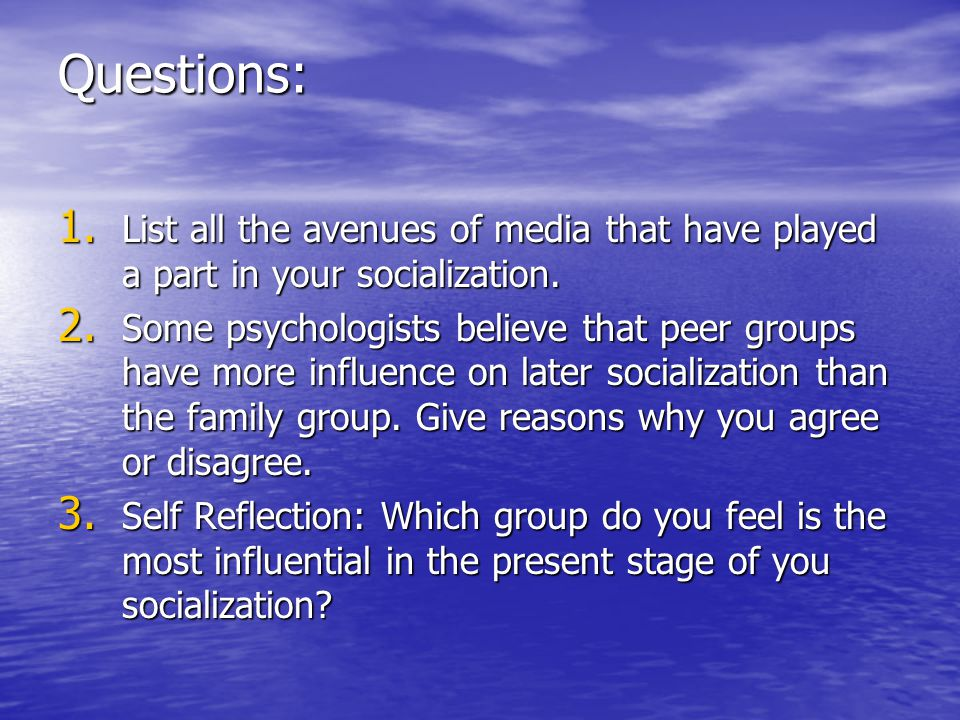 Questions: 1.List all the avenues of media that have played a part in your socialization.