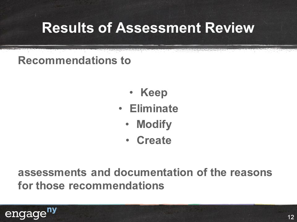 Results of Assessment Review Recommendations to Keep Eliminate Modify Create assessments and documentation of the reasons for those recommendations 12