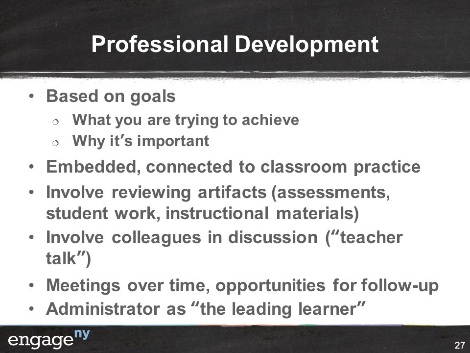 Professional Development Based on goals  What you are trying to achieve  Why it's important Embedded, connected to classroom practice Involve review