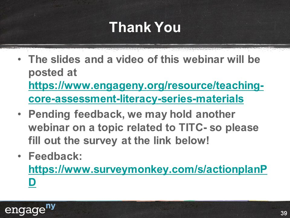 Thank You The slides and a video of this webinar will be posted at https://www.engageny.org/resource/teaching- core-assessment-literacy-series-materia