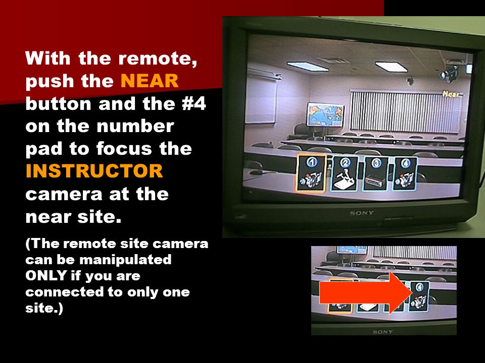 With the remote, push the NEAR button and the #4 on the number pad to focus the INSTRUCTOR camera at the near site. (The remote site camera can be man