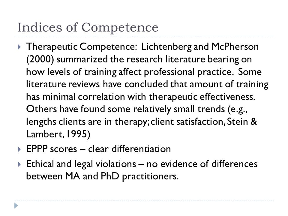 Indices of Competence  Therapeutic Competence: Lichtenberg and McPherson (2000) summarized the research literature bearing on how levels of training affect professional practice.