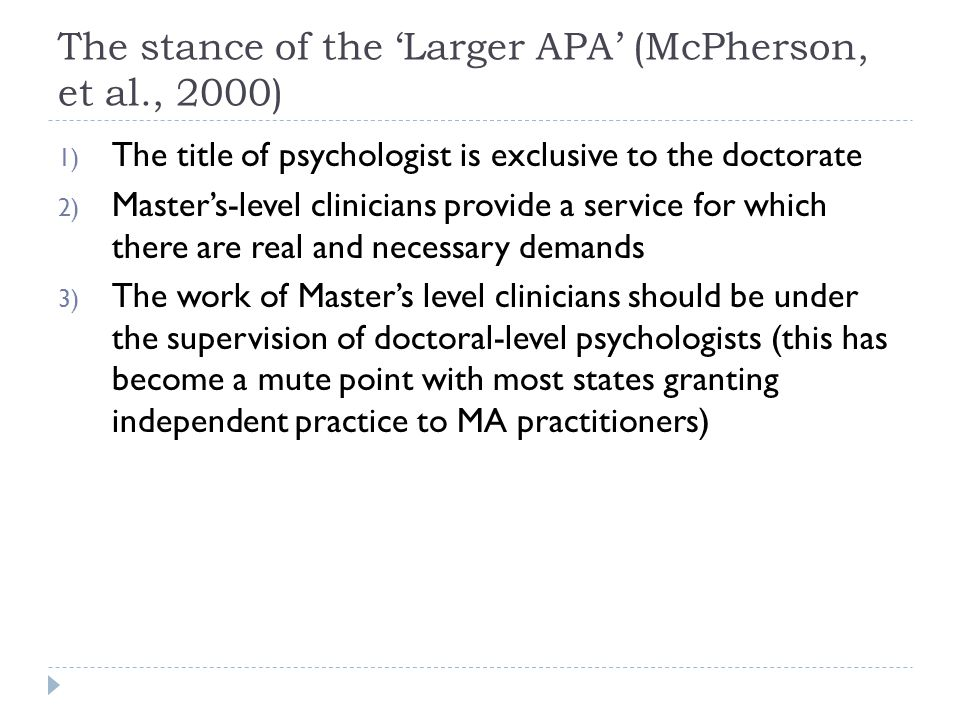 The stance of the 'Larger APA' (McPherson, et al., 2000) 1) The title of psychologist is exclusive to the doctorate 2) Master's-level clinicians provide a service for which there are real and necessary demands 3) The work of Master's level clinicians should be under the supervision of doctoral-level psychologists (this has become a mute point with most states granting independent practice to MA practitioners)