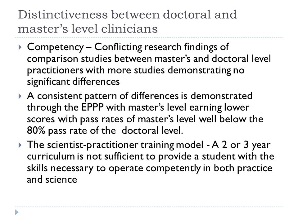 Distinctiveness between doctoral and master's level clinicians  Competency – Conflicting research findings of comparison studies between master's and doctoral level practitioners with more studies demonstrating no significant differences  A consistent pattern of differences is demonstrated through the EPPP with master's level earning lower scores with pass rates of master's level well below the 80% pass rate of the doctoral level.