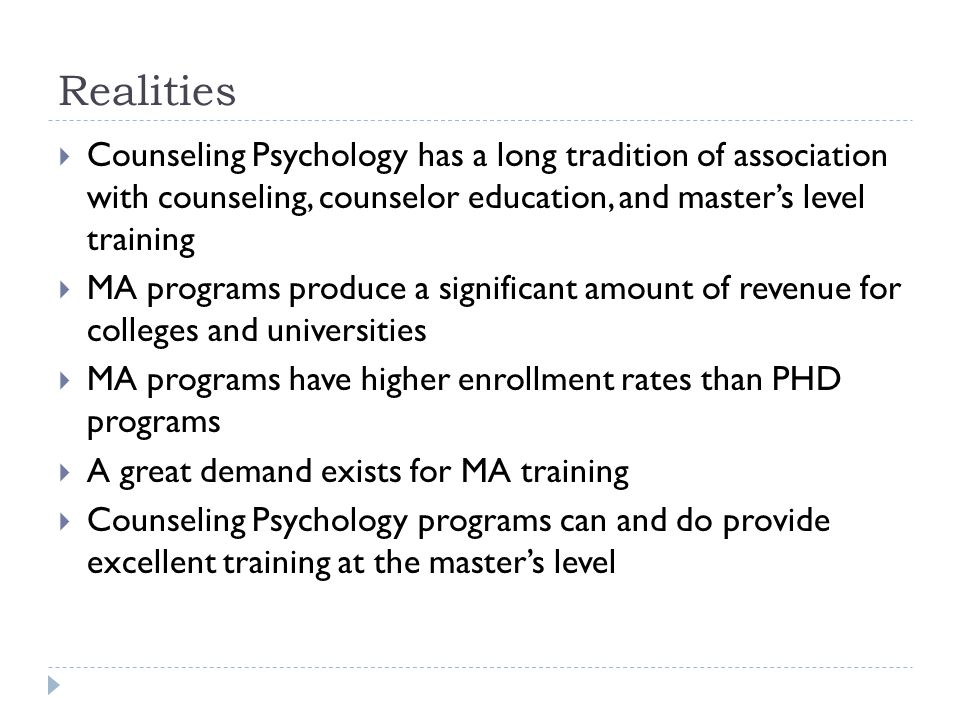 Realities  Counseling Psychology has a long tradition of association with counseling, counselor education, and master's level training  MA programs produce a significant amount of revenue for colleges and universities  MA programs have higher enrollment rates than PHD programs  A great demand exists for MA training  Counseling Psychology programs can and do provide excellent training at the master's level