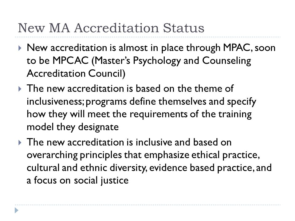 New MA Accreditation Status  New accreditation is almost in place through MPAC, soon to be MPCAC (Master's Psychology and Counseling Accreditation Council)  The new accreditation is based on the theme of inclusiveness; programs define themselves and specify how they will meet the requirements of the training model they designate  The new accreditation is inclusive and based on overarching principles that emphasize ethical practice, cultural and ethnic diversity, evidence based practice, and a focus on social justice