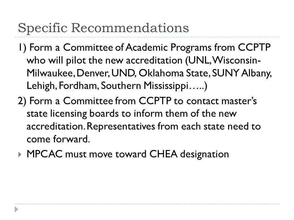 Specific Recommendations 1) Form a Committee of Academic Programs from CCPTP who will pilot the new accreditation (UNL, Wisconsin- Milwaukee, Denver, UND, Oklahoma State, SUNY Albany, Lehigh, Fordham, Southern Mississippi…..) 2) Form a Committee from CCPTP to contact master's state licensing boards to inform them of the new accreditation.