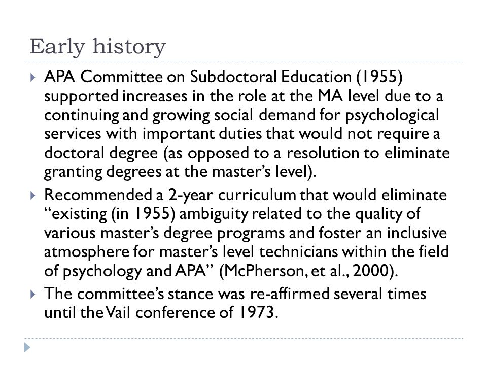 Early history  APA Committee on Subdoctoral Education (1955) supported increases in the role at the MA level due to a continuing and growing social demand for psychological services with important duties that would not require a doctoral degree (as opposed to a resolution to eliminate granting degrees at the master's level).