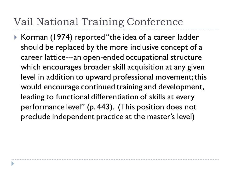 Vail National Training Conference  Korman (1974) reported the idea of a career ladder should be replaced by the more inclusive concept of a career lattice---an open-ended occupational structure which encourages broader skill acquisition at any given level in addition to upward professional movement; this would encourage continued training and development, leading to functional differentiation of skills at every performance level (p.