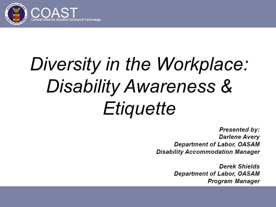 COAST Central Office for Assistive Services & Technology Diversity in the Workplace: Disability Awareness & Etiquette Presented by: Darlene Avery Depa
