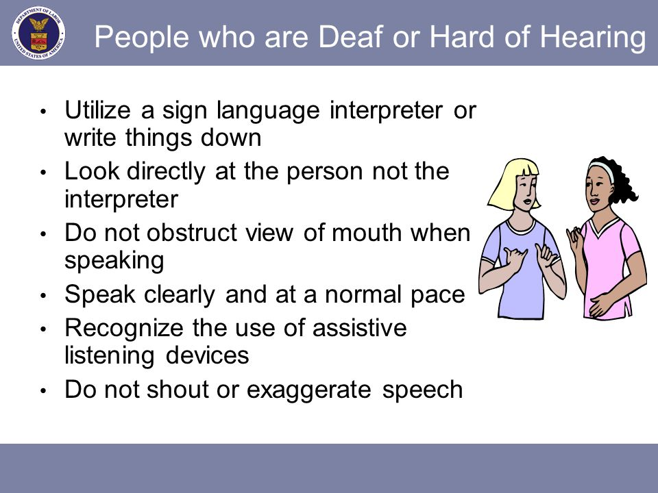 People who are Deaf or Hard of Hearing Utilize a sign language interpreter or write things down Look directly at the person not the interpreter Do not