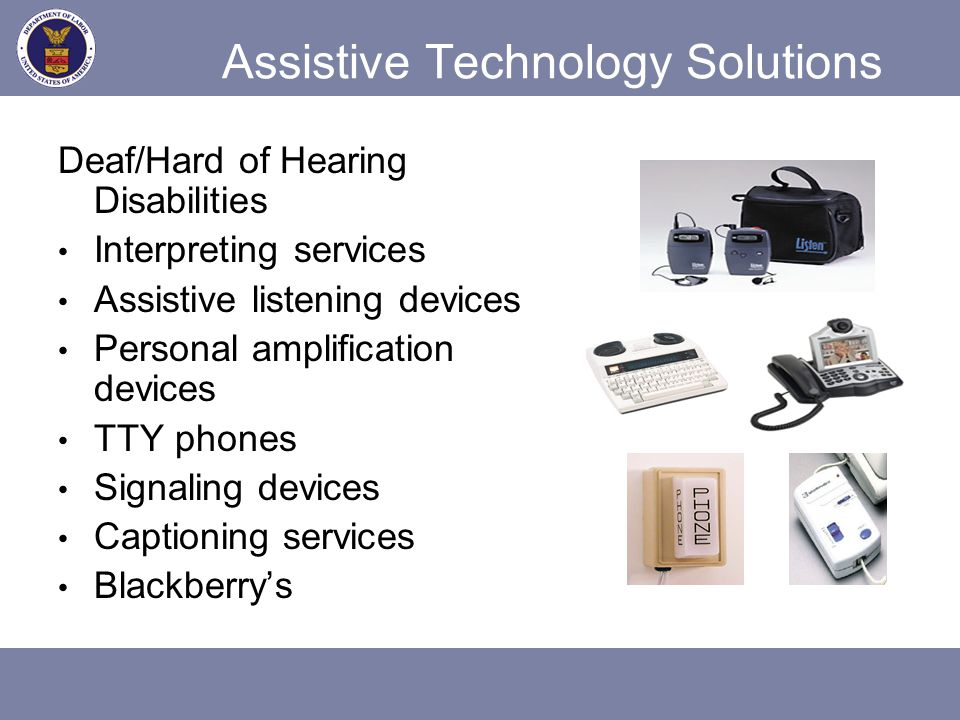 Assistive Technology Solutions Deaf/Hard of Hearing Disabilities Interpreting services Assistive listening devices Personal amplification devices TTY
