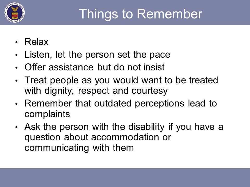 Things to Remember Relax Listen, let the person set the pace Offer assistance but do not insist Treat people as you would want to be treated with dign