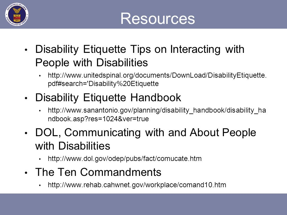 Resources Disability Etiquette Tips on Interacting with People with Disabilities http://www.unitedspinal.org/documents/DownLoad/DisabilityEtiquette. p