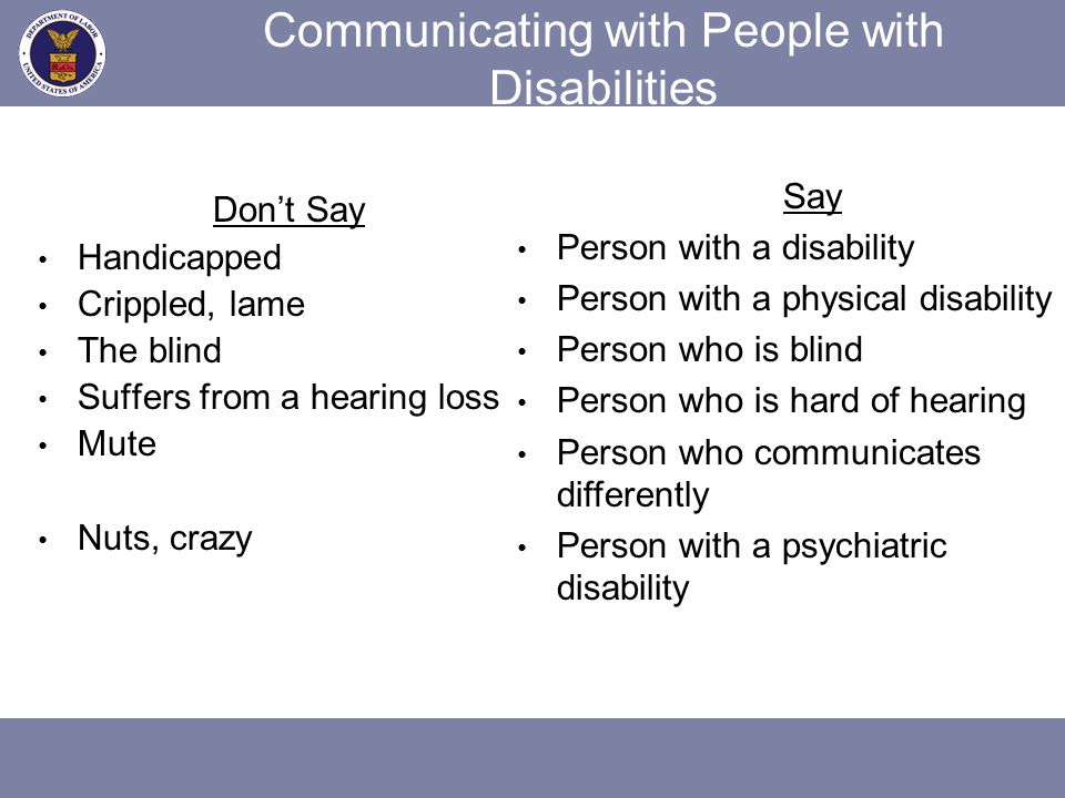 Communicating with People with Disabilities Don't Say Handicapped Crippled, lame The blind Suffers from a hearing loss Mute Nuts, crazy Say Person wit