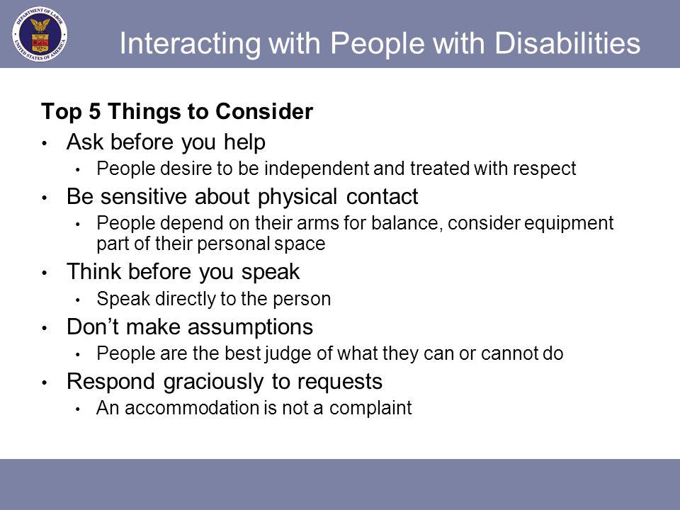 People with Speech Disabilities Give person full attention Don't interrupt or finish sentences Ask for clarification if person is misunderstood Repeat them for verification Ask them to write it down Move to a quieter environment