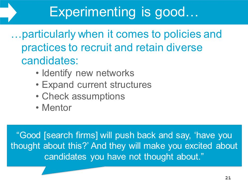 WHAT WE DO Experimenting is good… 21 …particularly when it comes to policies and practices to recruit and retain diverse candidates: Identify new networks Expand current structures Check assumptions Mentor Good [search firms] will push back and say, 'have you thought about this?' And they will make you excited about candidates you have not thought about.