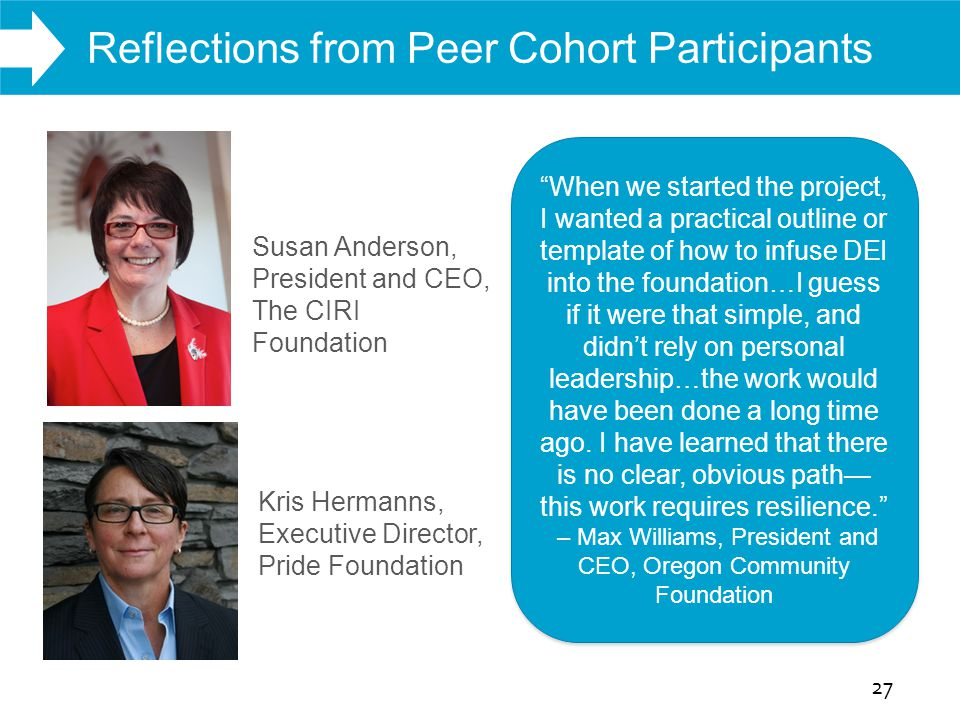 WHAT WE DO Reflections from Peer Cohort Participants 27 Susan Anderson, President and CEO, The CIRI Foundation Kris Hermanns, Executive Director, Pride Foundation When we started the project, I wanted a practical outline or template of how to infuse DEI into the foundation…I guess if it were that simple, and didn't rely on personal leadership…the work would have been done a long time ago.