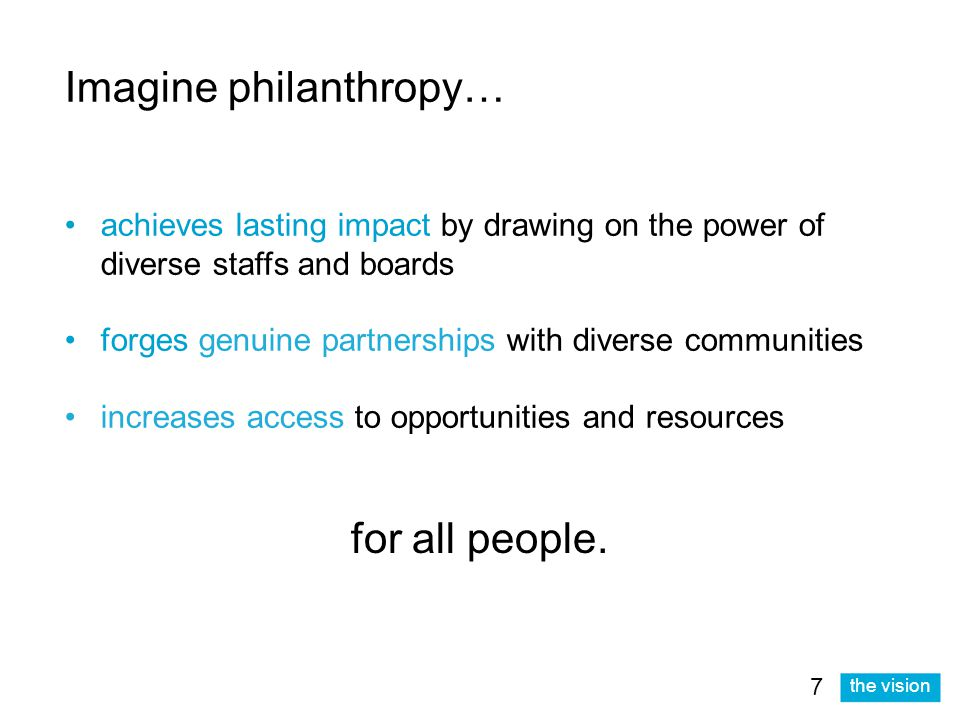 the vision Imagine philanthropy… achieves lasting impact by drawing on the power of diverse staffs and boards forges genuine partnerships with diverse communities increases access to opportunities and resources for all people.